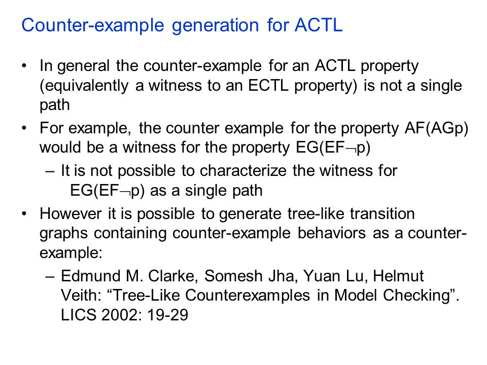 Counter-example generation for ACTL In general the counter-example for an ACTL property (equivalently a witness to an ECTL property) is not a single path For example, the counter example for the property AF(AGp) would be a witness for the property EG(EF  p) –It is not possible to characterize the witness for EG(EF  p) as a single path However it is possible to generate tree-like transition graphs containing counter-example behaviors as a counter- example: –Edmund M.