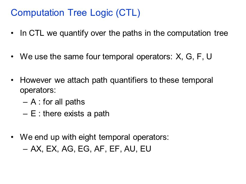 Computation Tree Logic (CTL) In CTL we quantify over the paths in the computation tree We use the same four temporal operators: X, G, F, U However we attach path quantifiers to these temporal operators: –A : for all paths –E : there exists a path We end up with eight temporal operators: –AX, EX, AG, EG, AF, EF, AU, EU
