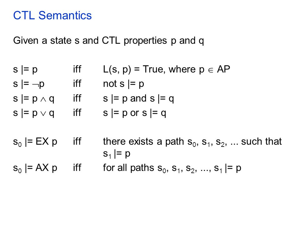 CTL Semantics Given a state s and CTL properties p and q s |= piff L(s, p) = True, where p  AP s |=  piff not s |= p s |= p  qiffs |= p and s |= q s |= p  qiffs |= p or s |= q s 0 |= EX piffthere exists a path s 0, s 1, s 2,...
