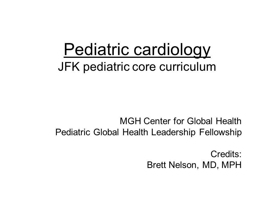Pediatric cardiology JFK pediatric core curriculum MGH Center for Global Health Pediatric Global Health Leadership Fellowship Credits: Brett Nelson, M
