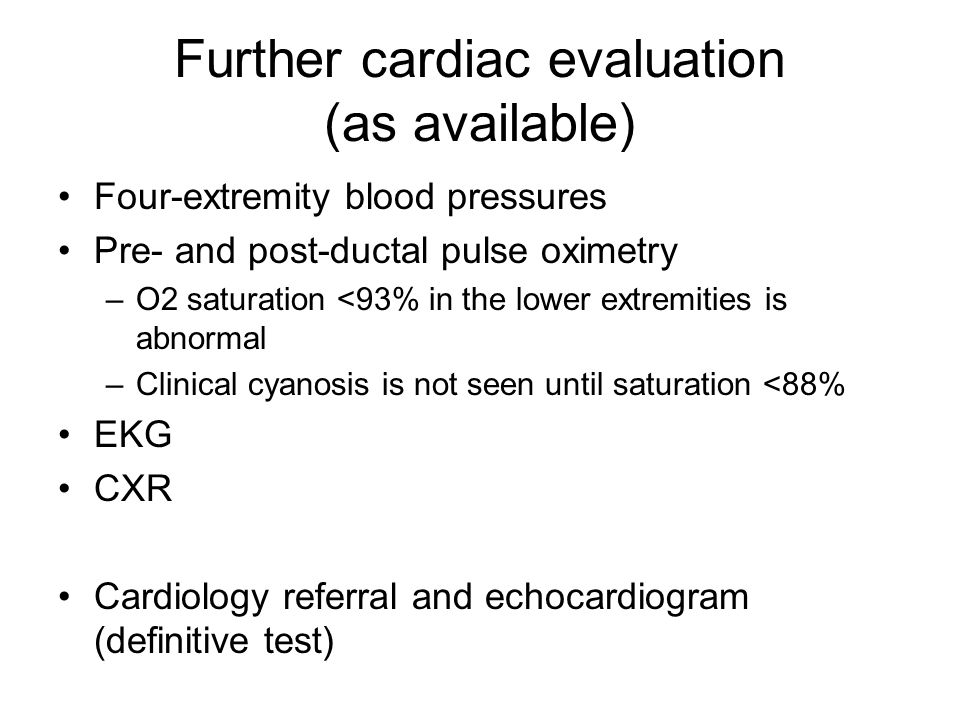 Further cardiac evaluation (as available) Four-extremity blood pressures Pre- and post-ductal pulse oximetry –O2 saturation <93% in the lower extremit