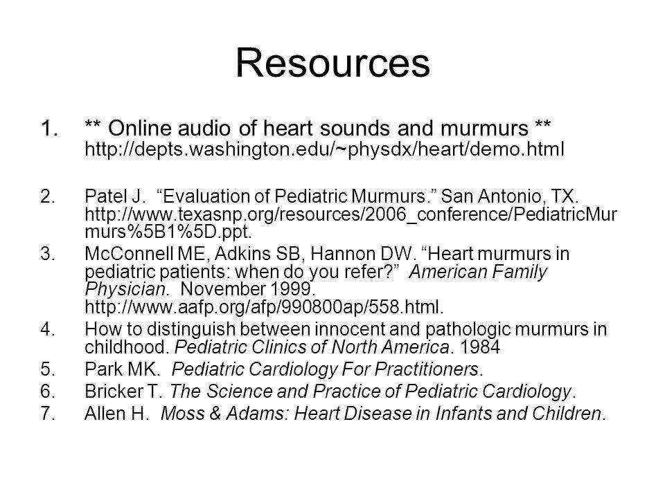 "Resources 1.** Online audio of heart sounds and murmurs ** http://depts.washington.edu/~physdx/heart/demo.html 2.Patel J. ""Evaluation of Pediatric Mur"