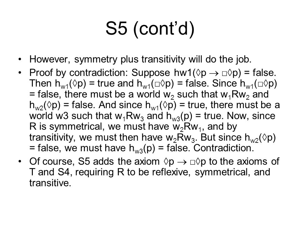 S5 (cont'd) However, symmetry plus transitivity will do the job. Proof by contradiction: Suppose hw1(◊p  □◊p) = false. Then h w1 (◊p) = true and h w1
