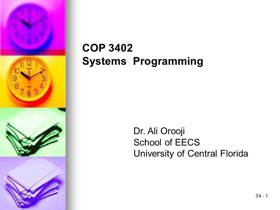S4 - 1 COP 3402 Systems Programming Dr. Ali Orooji School of EECS University of Central Florida