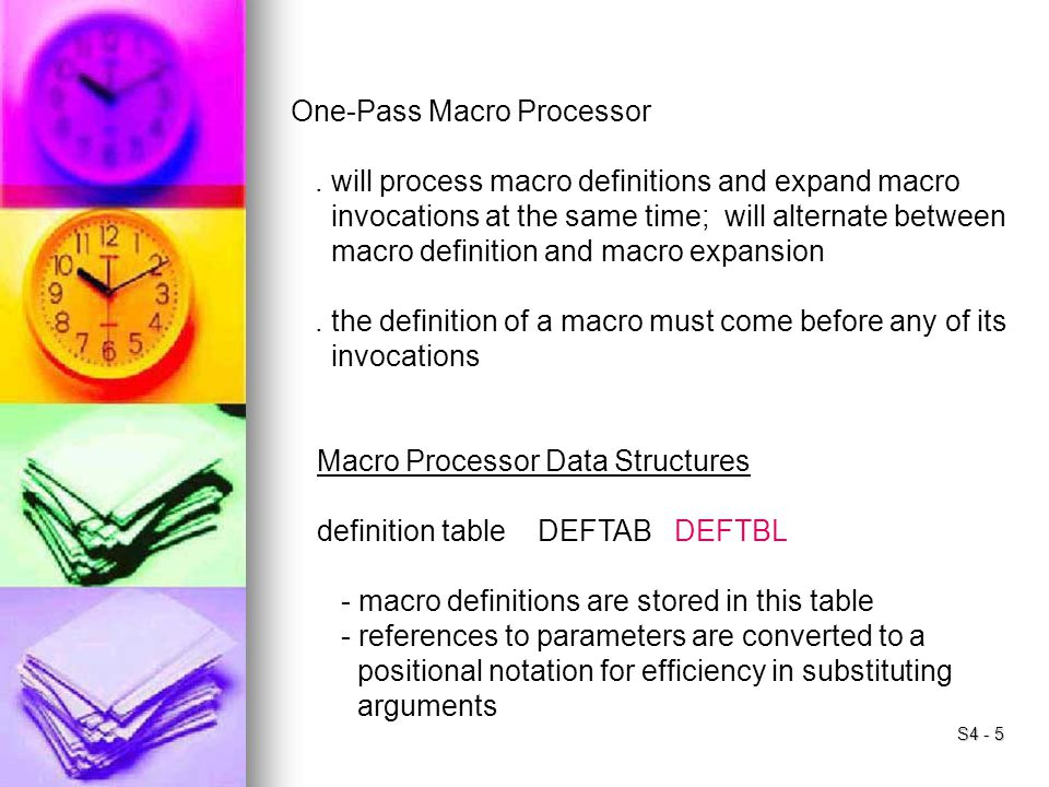 S4 - 5 One-Pass Macro Processor. will process macro definitions and expand macro invocations at the same time; will alternate between macro definition