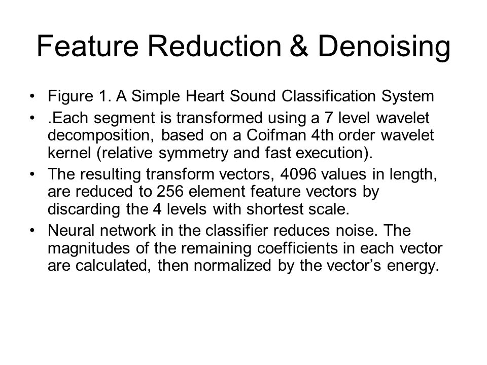 Feature Reduction & Denoising Figure 1. A Simple Heart Sound Classification System.Each segment is transformed using a 7 level wavelet decomposition,