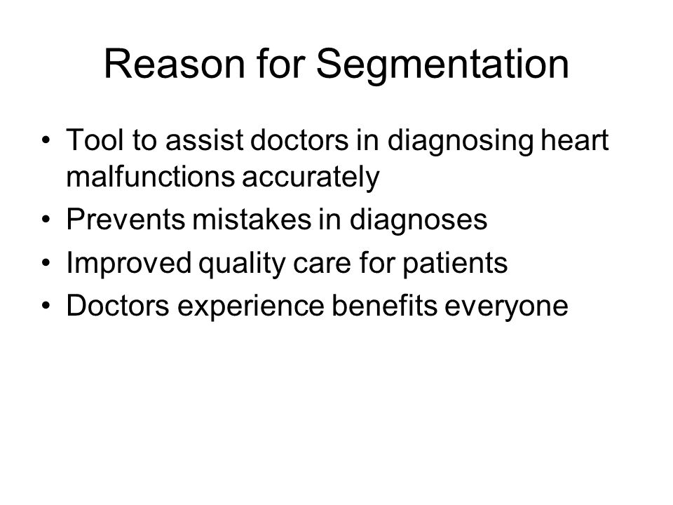 Reason for Segmentation Tool to assist doctors in diagnosing heart malfunctions accurately Prevents mistakes in diagnoses Improved quality care for pa