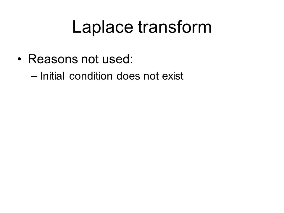 Laplace transform Reasons not used: –Initial condition does not exist