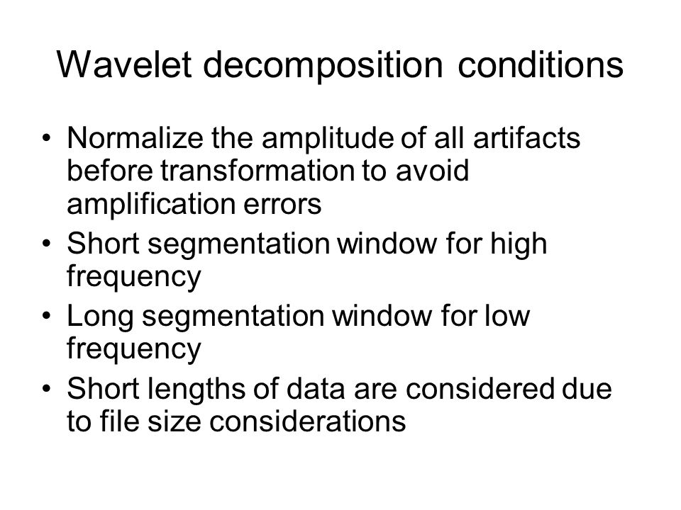 Wavelet decomposition conditions Normalize the amplitude of all artifacts before transformation to avoid amplification errors Short segmentation windo