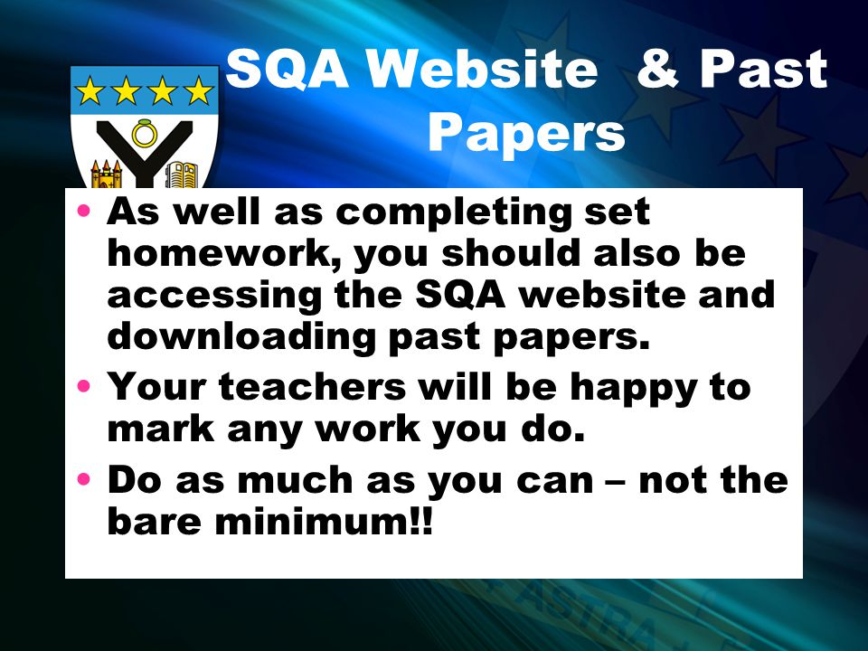 SQA Website & Past Papers As well as completing set homework, you should also be accessing the SQA website and downloading past papers.