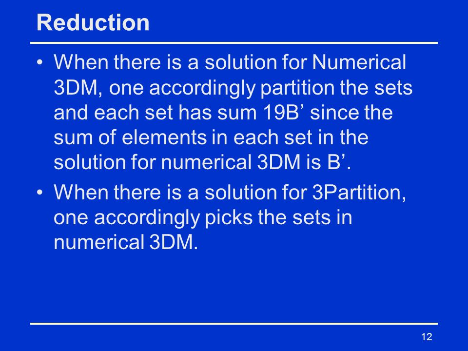 Reduction When there is a solution for Numerical 3DM, one accordingly partition the sets and each set has sum 19B' since the sum of elements in each set in the solution for numerical 3DM is B'.