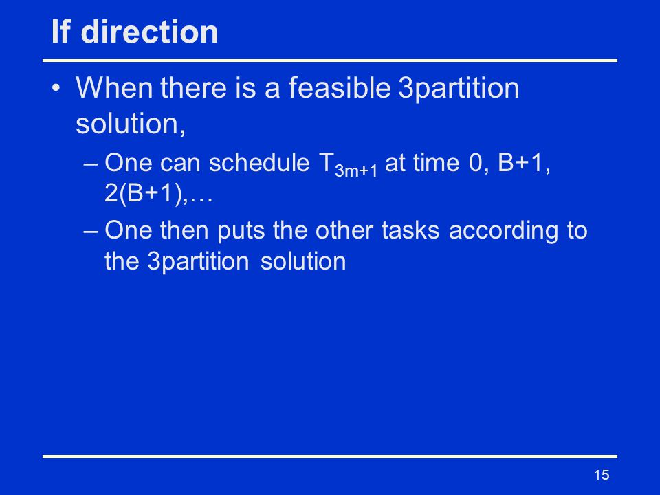 If direction When there is a feasible 3partition solution, –One can schedule T 3m+1 at time 0, B+1, 2(B+1),… –One then puts the other tasks according to the 3partition solution 15
