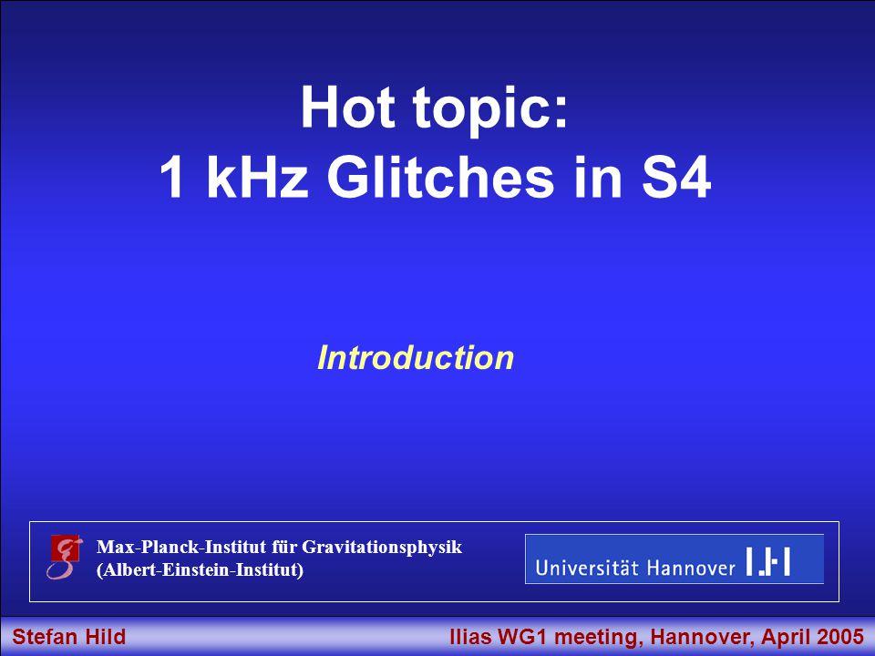 Stefan Hild Ilias WG1 meeting, Hannover, April 2005 Title Hot topic: 1 kHz Glitches in S4 Max-Planck-Institut für Gravitationsphysik (Albert-Einstein-Institut) Introduction Stefan Hild Ilias WG1 meeting, Hannover, April 2005