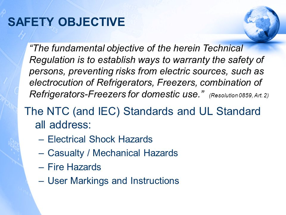 SAFETY OBJECTIVE The NTC (and IEC) Standards and UL Standard all address: –Electrical Shock Hazards –Casualty / Mechanical Hazards –Fire Hazards –User Markings and Instructions The fundamental objective of the herein Technical Regulation is to establish ways to warranty the safety of persons, preventing risks from electric sources, such as electrocution of Refrigerators, Freezers, combination of Refrigerators-Freezers for domestic use. (Resolution 0859, Art.
