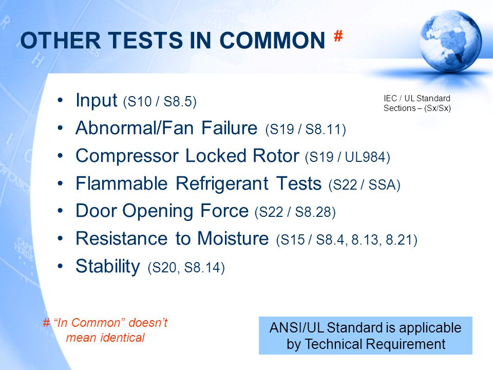OTHER TESTS IN COMMON # Input (S10 / S8.5) Abnormal/Fan Failure (S19 / S8.11) Compressor Locked Rotor (S19 / UL984) Flammable Refrigerant Tests (S22 / SSA) Door Opening Force (S22 / S8.28) Resistance to Moisture (S15 / S8.4, 8.13, 8.21) Stability (S20, S8.14) ANSI/UL Standard is applicable by Technical Requirement # In Common doesn't mean identical IEC / UL Standard Sections – (Sx/Sx)
