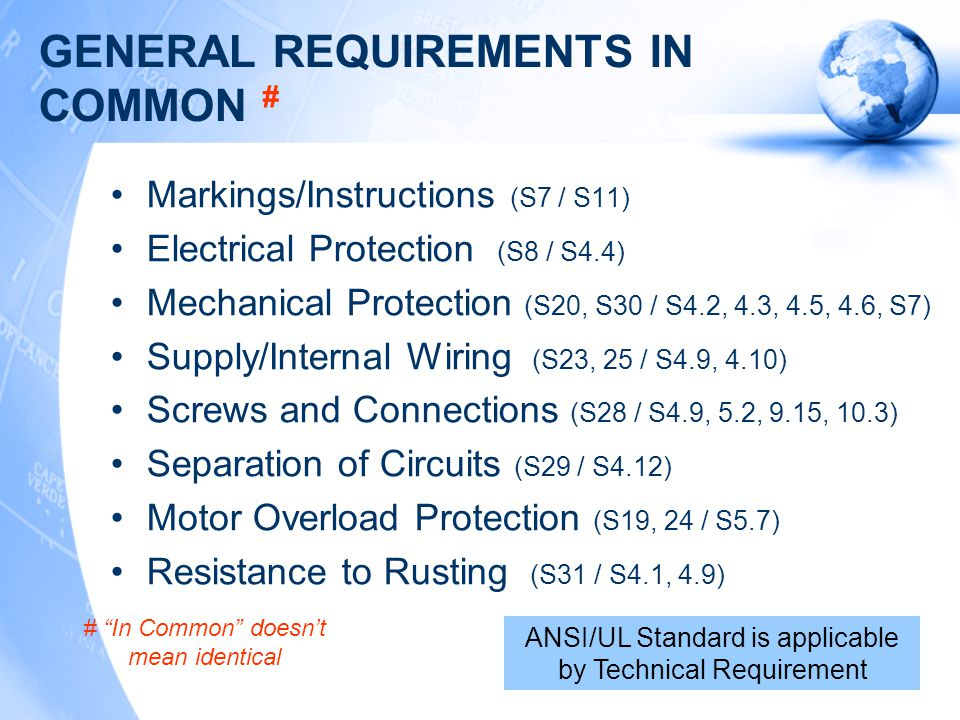 GENERAL REQUIREMENTS IN COMMON # Markings/Instructions (S7 / S11) Electrical Protection (S8 / S4.4) Mechanical Protection (S20, S30 / S4.2, 4.3, 4.5, 4.6, S7) Supply/Internal Wiring (S23, 25 / S4.9, 4.10) Screws and Connections (S28 / S4.9, 5.2, 9.15, 10.3) Separation of Circuits (S29 / S4.12) Motor Overload Protection (S19, 24 / S5.7) Resistance to Rusting (S31 / S4.1, 4.9) ANSI/UL Standard is applicable by Technical Requirement # In Common doesn't mean identical