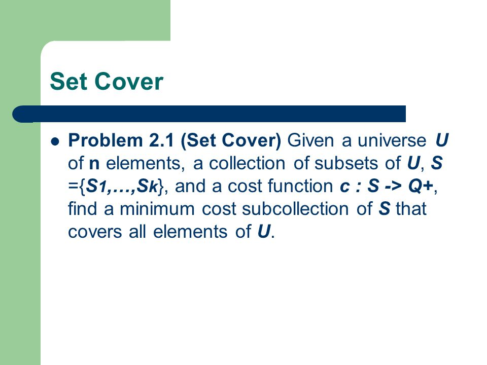 Set Cover Problem 2.1 (Set Cover) Given a universe U of n elements, a collection of subsets of U, S ={S 1,…,S k }, and a cost function c : S -> Q+, fi