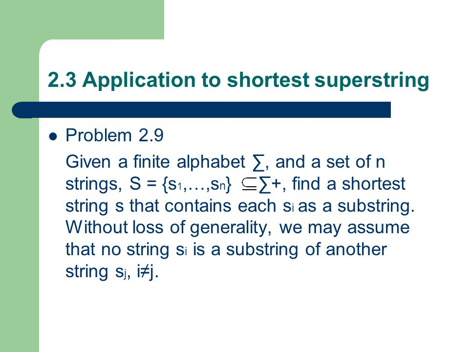 2.3 Application to shortest superstring Problem 2.9 Given a finite alphabet ∑, and a set of n strings, S = {s 1,…,s n } ∑+, find a shortest string s t