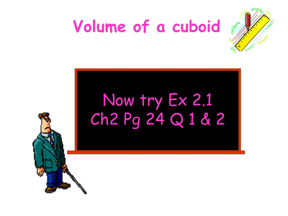 Now try Ex 2.1 Ch2 Pg 24 Q 1 & 2 Volume of a cuboid