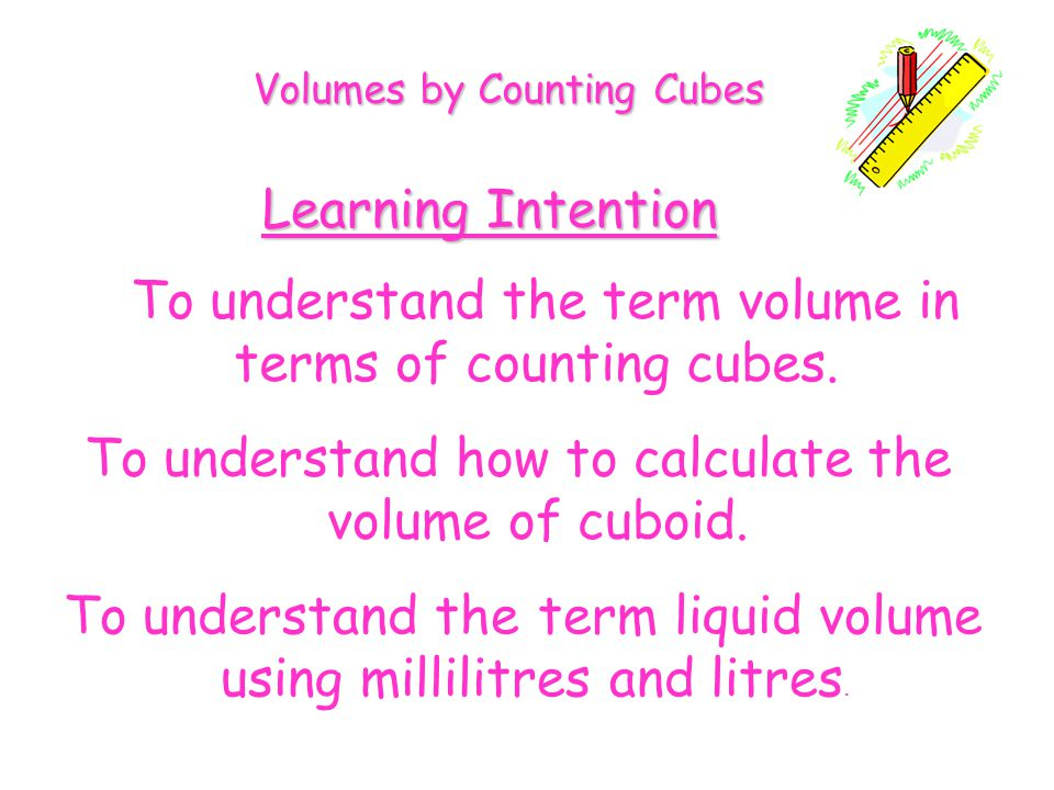 Volumes by Counting Cubes Learning Intention To understand the term volume in terms of counting cubes. To understand how to calculate the volume of cu