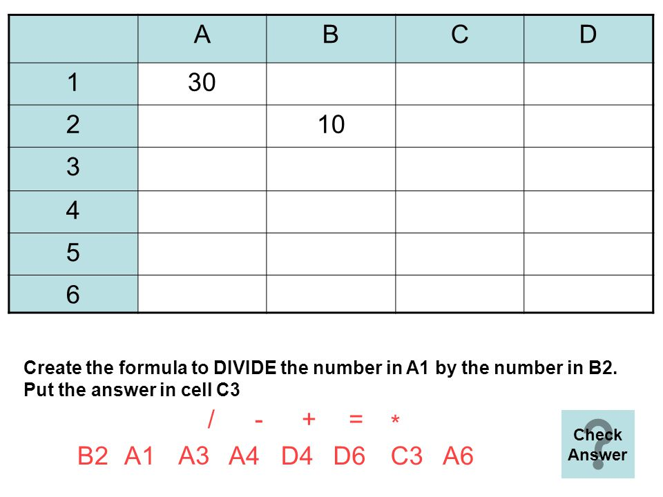 ABCD 1 2 323 410 5 6=A3*C4 =+ A6B2 A3 D4A4D6C4A2 Create the formula to MULTIPLY the two numbers in the spreadsheet and put the answer in cell D6 - * / A3 C4 * Next Question