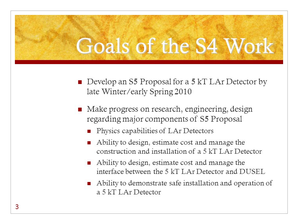 Goals of the S4 Work Develop an S5 Proposal for a 5 kT LAr Detector by late Winter/early Spring 2010 Make progress on research, engineering, design regarding major components of S5 Proposal Physics capabilities of LAr Detectors Ability to design, estimate cost and manage the construction and installation of a 5 kT LAr Detector Ability to design, estimate cost and manage the interface between the 5 kT LAr Detector and DUSEL Ability to demonstrate safe installation and operation of a 5 kT LAr Detector 3