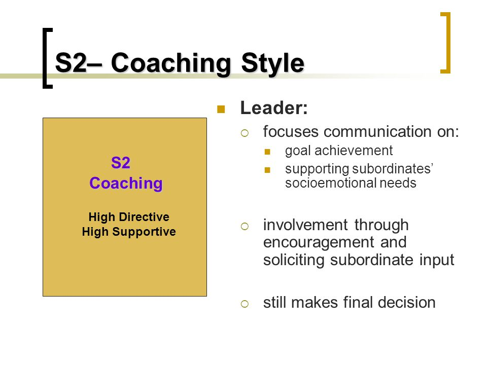 S2– Coaching Style Leader:  focuses communication on: goal achievement supporting subordinates' socioemotional needs  involvement through encouragement and soliciting subordinate input  still makes final decision S2 Coaching High Directive High Supportive
