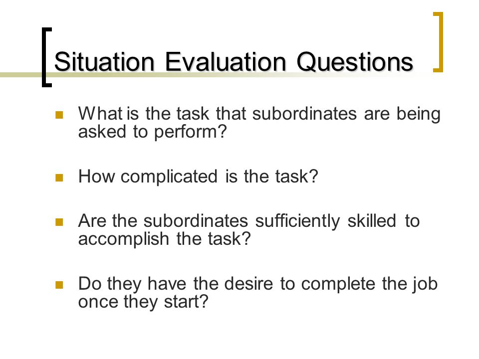 Situation Evaluation Questions What is the task that subordinates are being asked to perform.