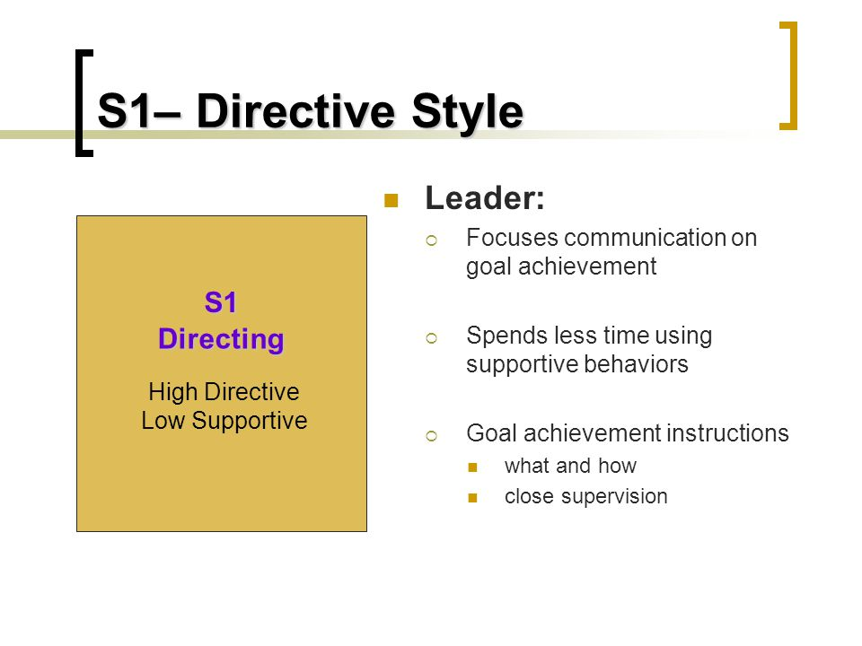 S1– Directive Style Leader:  Focuses communication on goal achievement  Spends less time using supportive behaviors  Goal achievement instructions what and how close supervision S1 Directing High Directive Low Supportive