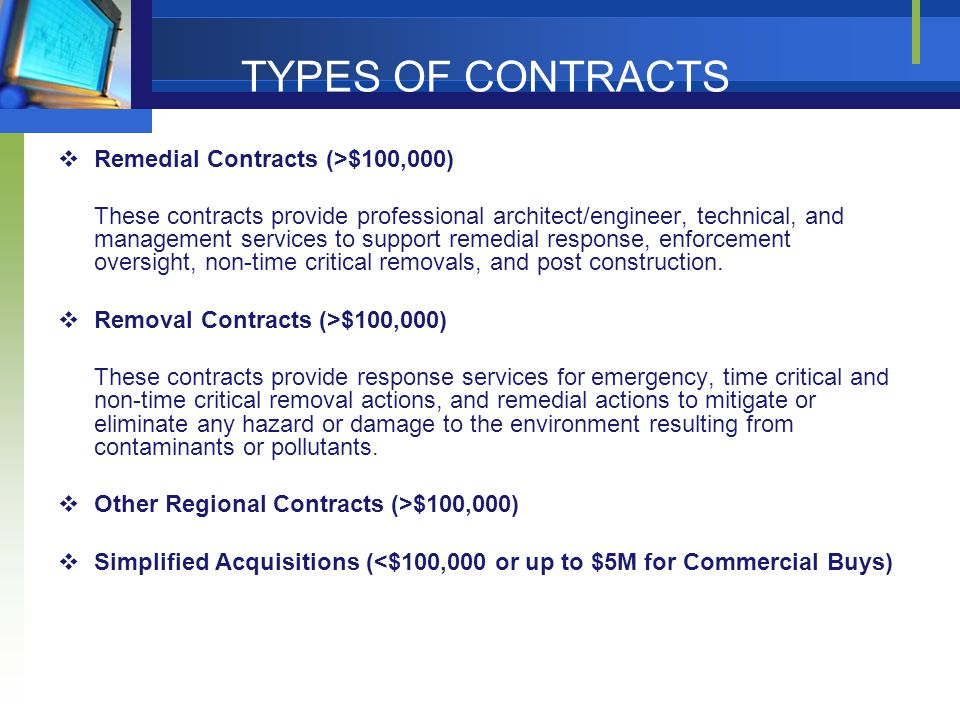 TYPES OF CONTRACTS in REGION 4  Remedial Contracts (>$100,000) These contracts provide professional architect/engineer, technical, and management services to support remedial response, enforcement oversight, non-time critical removals, and post construction.
