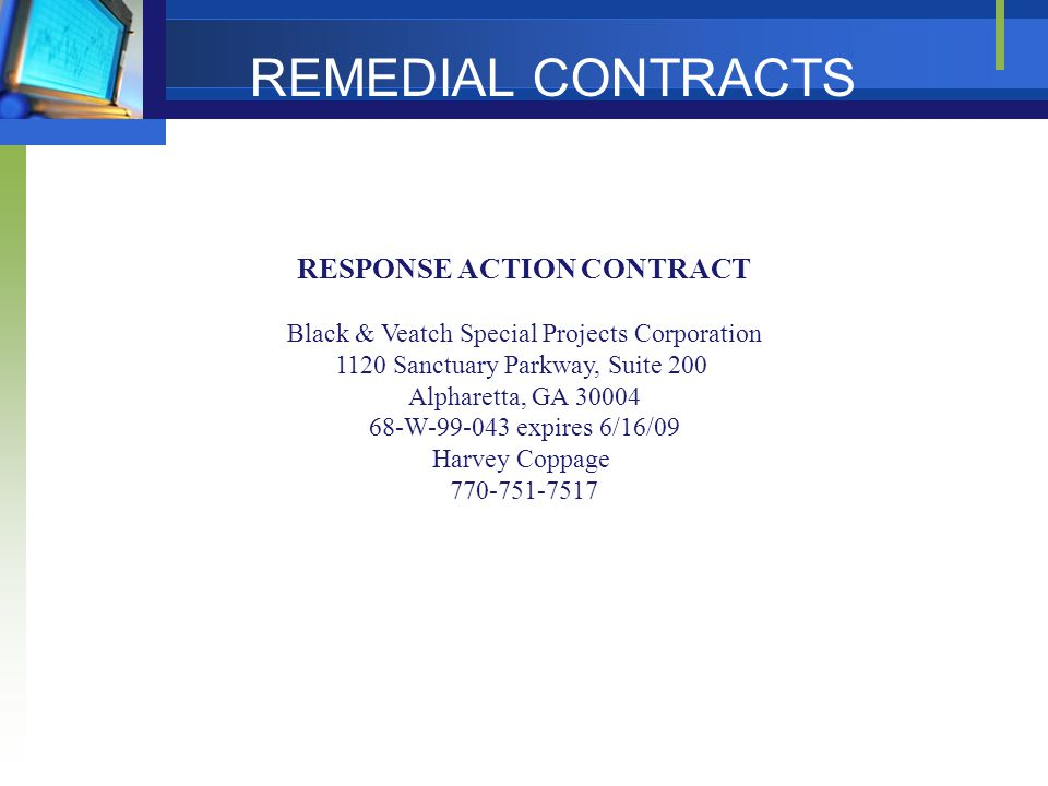 RESPONSE ACTION CONTRACT Black & Veatch Special Projects Corporation 1120 Sanctuary Parkway, Suite 200 Alpharetta, GA 30004 68-W-99-043 expires 6/16/09 Harvey Coppage 770-751-7517 REMEDIAL CONTRACTS