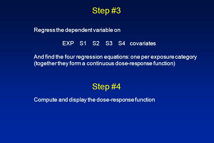 Step #3 Step #4 Regress the dependent variable on EXP S1 S2 S3 S4 covariates And find the four regression equations: one per exposure category (together they form a continuous dose-response function) Compute and display the dose-response function