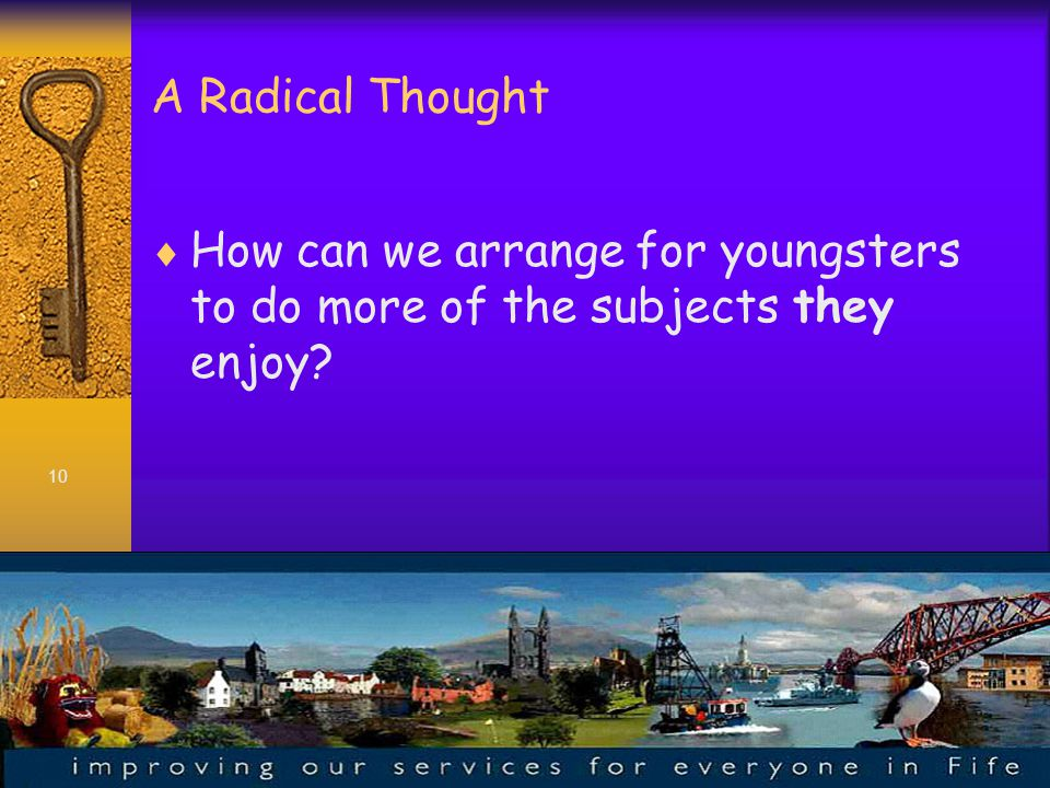 10 A Radical Thought  How can we arrange for youngsters to do more of the subjects they enjoy