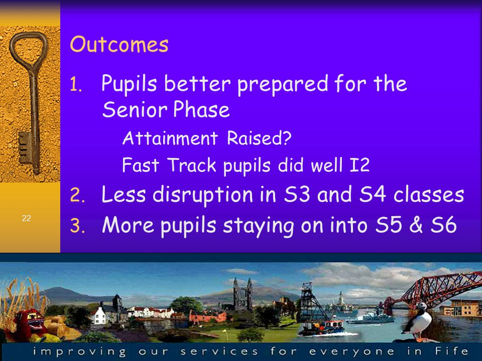 22 Outcomes 1. Pupils better prepared for the Senior Phase Attainment Raised.