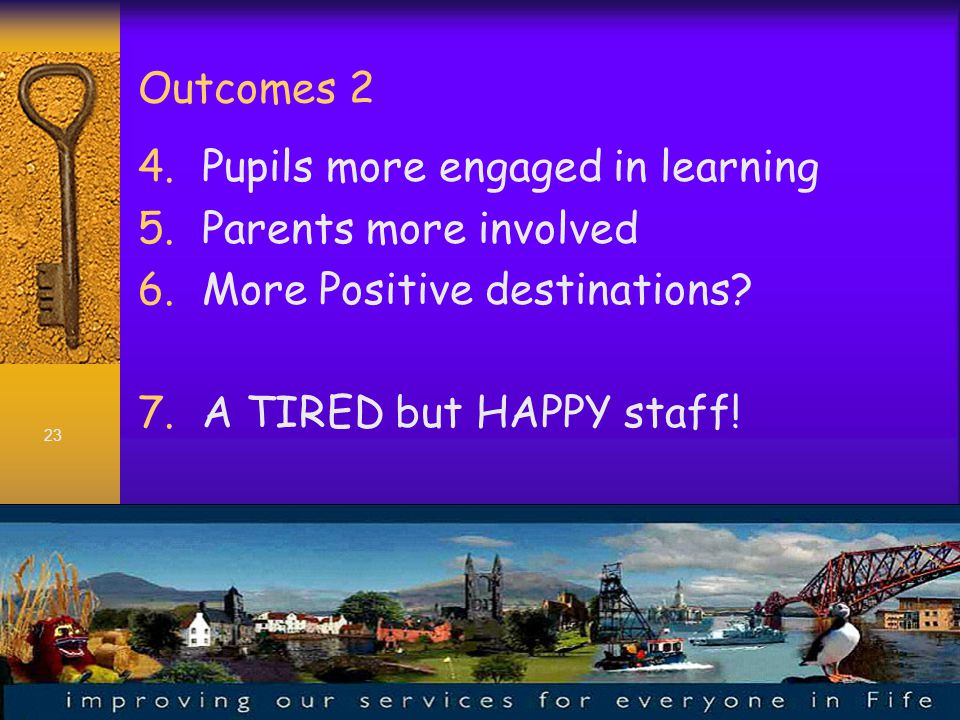 23 Outcomes 2 4.Pupils more engaged in learning 5.Parents more involved 6.More Positive destinations.