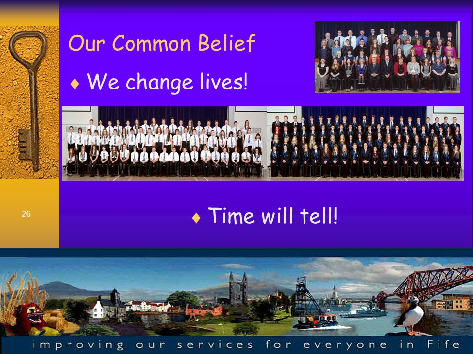 26 Our Common Belief  We change lives!  Time will tell!