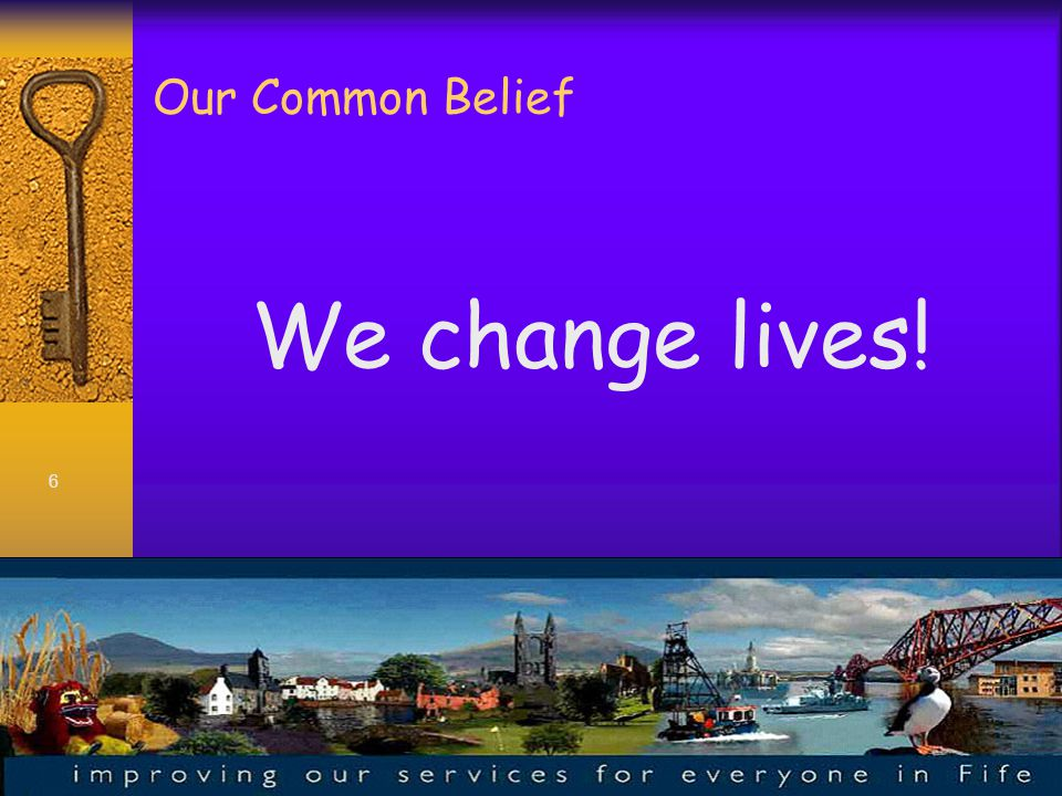 6 Our Common Belief We change lives!