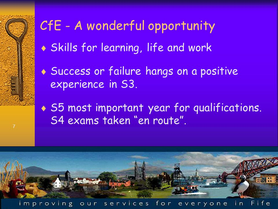 7 CfE - A wonderful opportunity  Skills for learning, life and work  Success or failure hangs on a positive experience in S3.