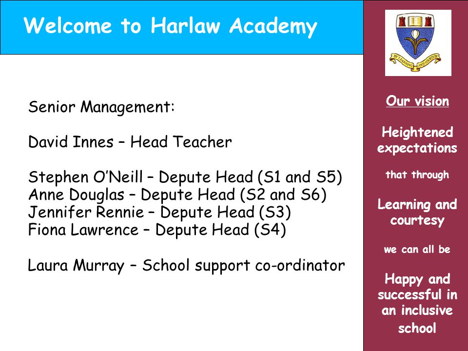 Welcome to Harlaw Academy Our vision Heightened expectations that through Learning and courtesy we can all be Happy and successful in an inclusive school Senior Management: David Innes – Head Teacher Stephen O'Neill – Depute Head (S1 and S5) Anne Douglas – Depute Head (S2 and S6) Jennifer Rennie – Depute Head (S3) Fiona Lawrence – Depute Head (S4) Laura Murray – School support co-ordinator