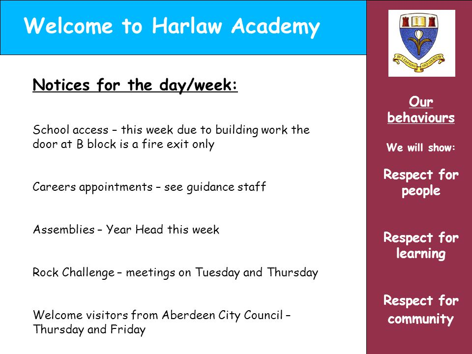 Welcome to Harlaw Academy Our behaviours We will show: Respect for people Respect for learning Respect for community Notices for the day/week: School access – this week due to building work the door at B block is a fire exit only Careers appointments – see guidance staff Assemblies – Year Head this week Rock Challenge – meetings on Tuesday and Thursday Welcome visitors from Aberdeen City Council – Thursday and Friday