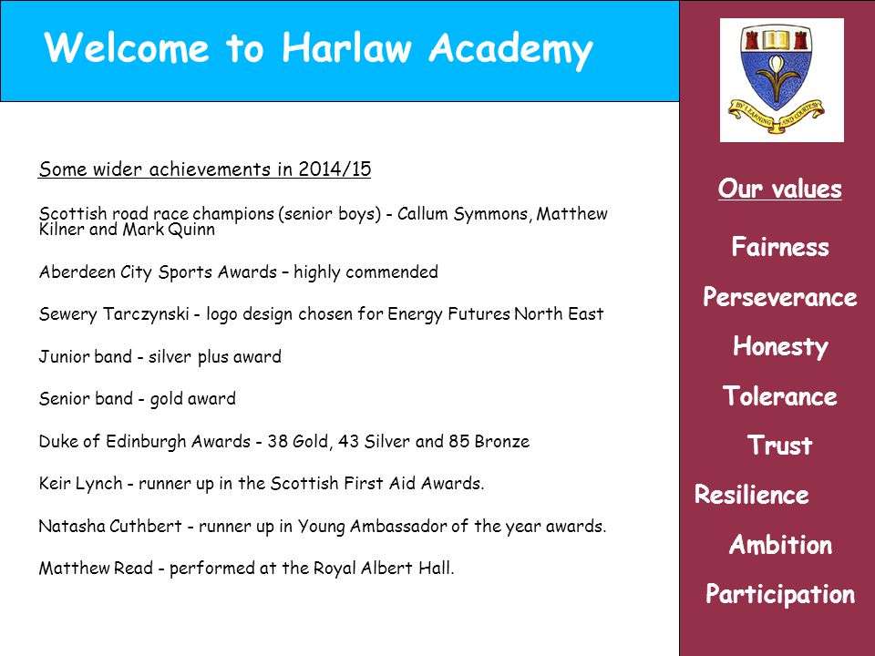 Welcome to Harlaw Academy Our values Fairness Perseverance Honesty Tolerance Trust Resilience Ambition Participation Some wider achievements in 2014/15 Scottish road race champions (senior boys) - Callum Symmons, Matthew Kilner and Mark Quinn Aberdeen City Sports Awards – highly commended Sewery Tarczynski - logo design chosen for Energy Futures North East Junior band - silver plus award Senior band - gold award Duke of Edinburgh Awards - 38 Gold, 43 Silver and 85 Bronze Keir Lynch - runner up in the Scottish First Aid Awards.