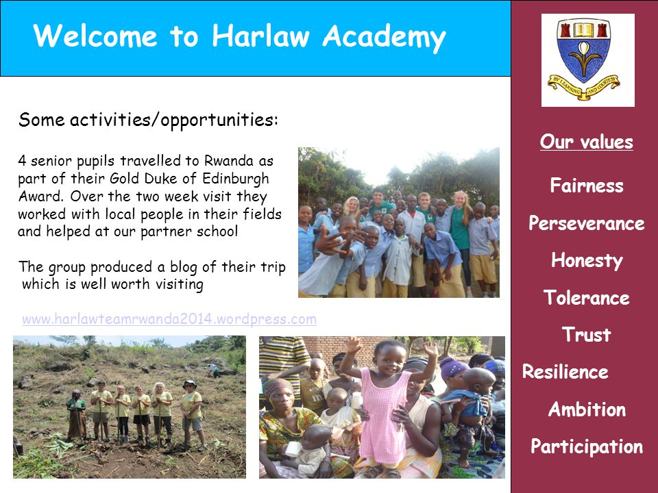 Welcome to Harlaw Academy Our values Fairness Perseverance Honesty Tolerance Trust Resilience Ambition Participation Some activities/opportunities: 4 senior pupils travelled to Rwanda as part of their Gold Duke of Edinburgh Award.