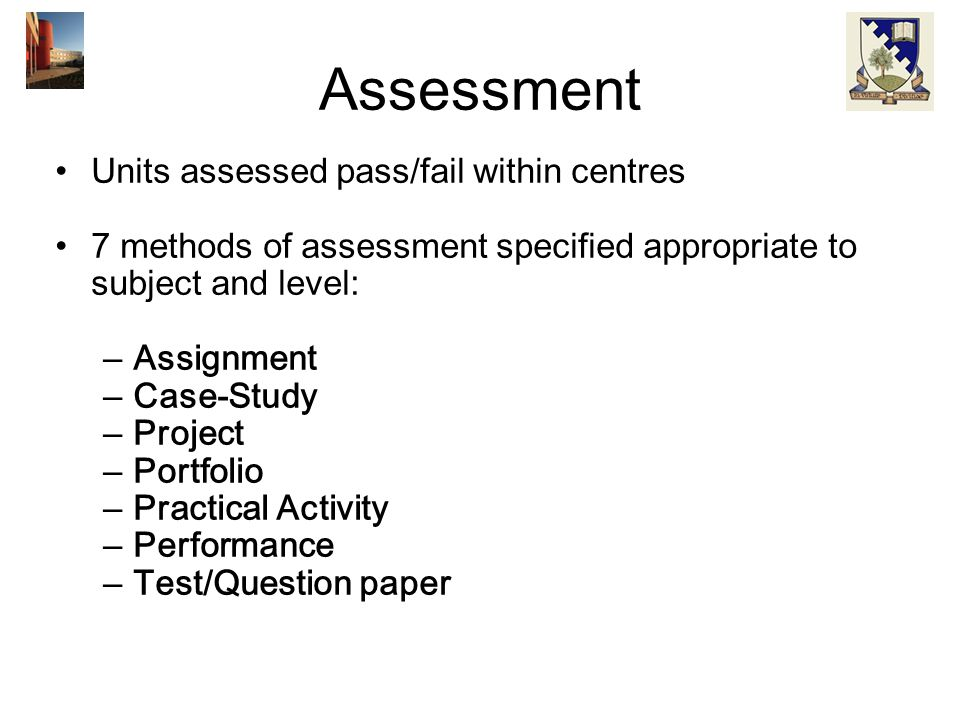 Assessment Units assessed pass/fail within centres 7 methods of assessment specified appropriate to subject and level: –Assignment –Case-Study –Projec