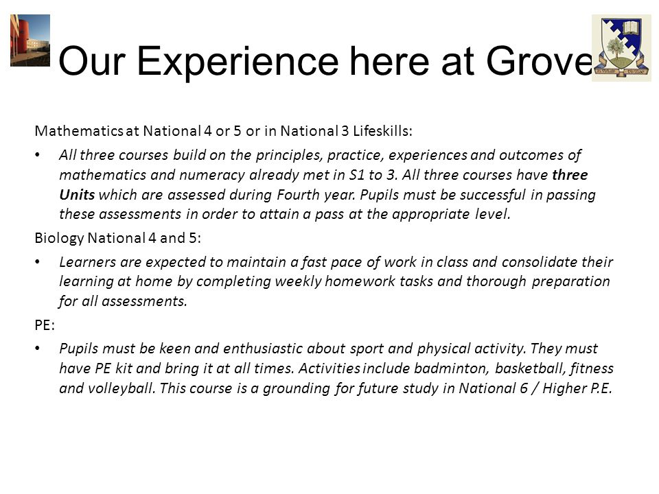 Our Experience here at Grove Mathematics at National 4 or 5 or in National 3 Lifeskills: All three courses build on the principles, practice, experien
