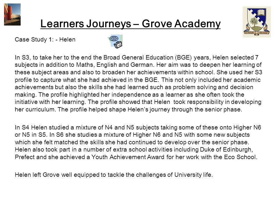 Learners Journeys – Grove Academy Case Study 1: - Helen In S3, to take her to the end the Broad General Education (BGE) years, Helen selected 7 subjec