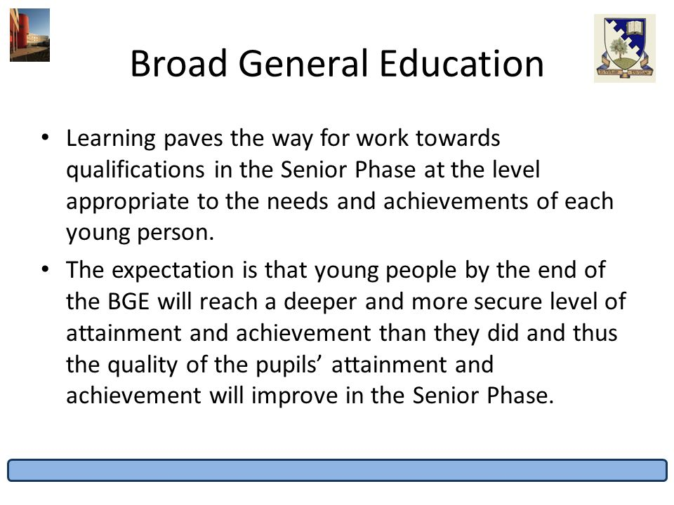 Broad General Education Learning paves the way for work towards qualifications in the Senior Phase at the level appropriate to the needs and achieveme