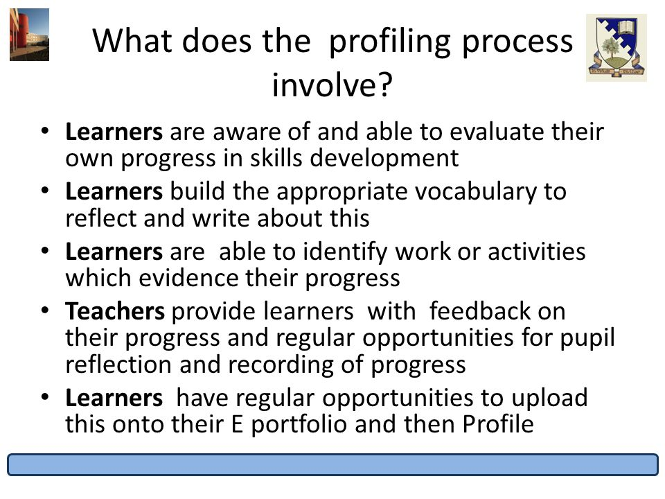What does the profiling process involve? Learners are aware of and able to evaluate their own progress in skills development Learners build the approp