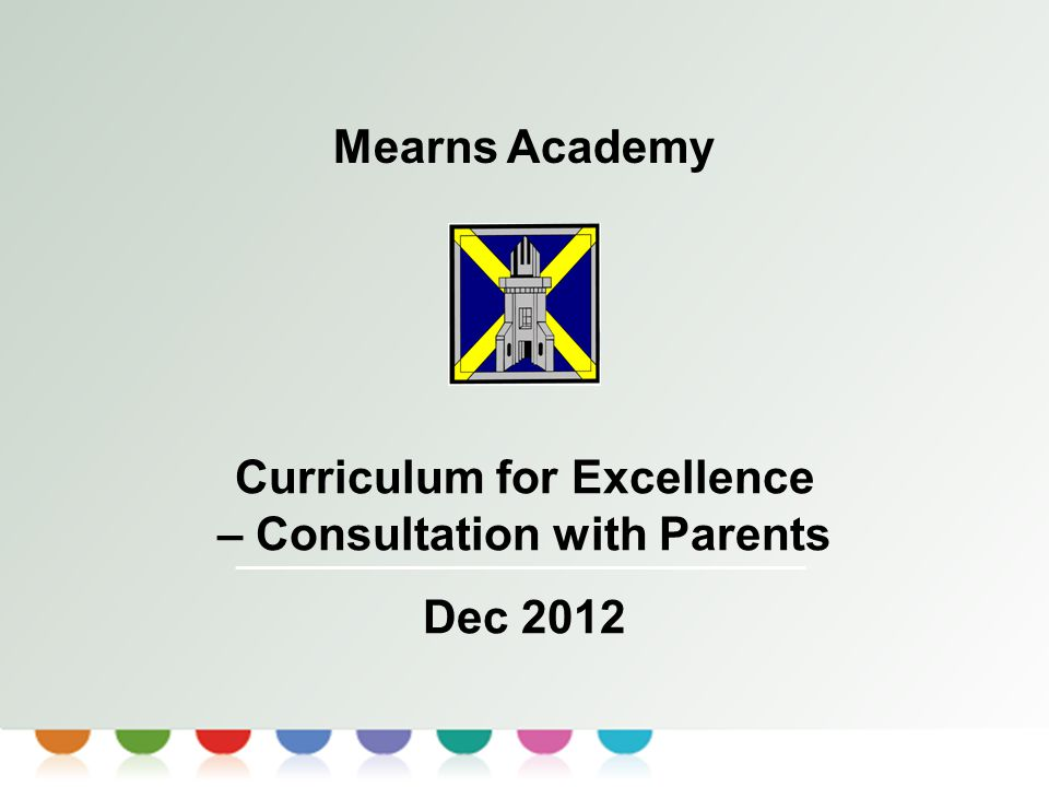 Curriculum for Excellence Mearns Academy Curriculum for Excellence – Consultation with Parents Dec 2012