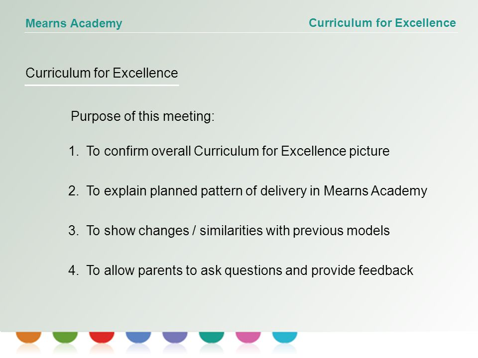 Curriculum for Excellence Mearns Academy Purpose of this meeting: 1.To confirm overall Curriculum for Excellence picture 2.To explain planned pattern of delivery in Mearns Academy 3.To show changes / similarities with previous models 4.To allow parents to ask questions and provide feedback Curriculum for Excellence