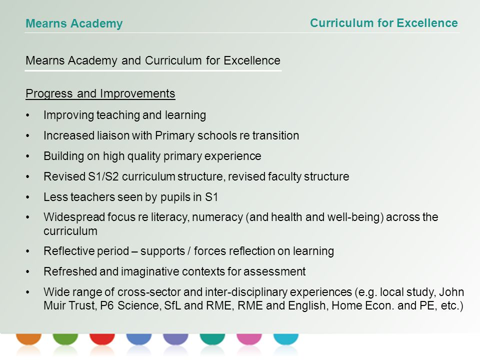 Curriculum for Excellence Mearns Academy Mearns Academy and Curriculum for Excellence Progress and Improvements Improving teaching and learning Increased liaison with Primary schools re transition Building on high quality primary experience Revised S1/S2 curriculum structure, revised faculty structure Less teachers seen by pupils in S1 Widespread focus re literacy, numeracy (and health and well-being) across the curriculum Reflective period – supports / forces reflection on learning Refreshed and imaginative contexts for assessment Wide range of cross-sector and inter-disciplinary experiences (e.g.